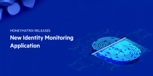 MoneyMatrix Introduce Identity Monitoring Application